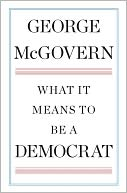 Book Cover Image. Title: What It Means to Be a Democrat, Author: George McGovern