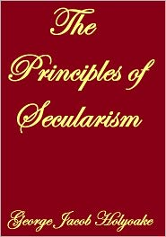 George Jacob Holyoake - THE PRINCIPLES OF SECULARISM