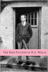 H. G. Wells - The Non-Fiction of H.G. Wells (Includes biography about the life and times of H.G. Wells)