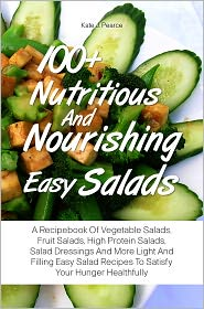 Kate J. Pearce - 100+ Nutritious And Nourishing Easy Salads: A Recipebook Of Vegetable Salads, Fruit Salads, High Protein Salads, Salad Dressings
