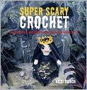 Book Cover Image. Title: Super-Scary Crochet:  35 Gruesome Patterns to Sink Your Hook Into, Author: by Nicki Trench,�Nicki Trench