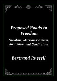 Bertrand Russell - Proposed Roads to Freedom: Marxian socialism, Socialism, Anarchism, and Syndicalism
