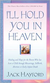 Jack W. Hayford - I'll Hold You In Heaven: Healing and Hope for the Parent Who has Lost a Child through Miscarriage, Stillbirth, Abortion or Early Infant Death