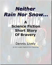 Dennis Lively - Neither Snow Nor Rain; A science fiction short story of bravery beyond the call of duty.