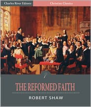 Charles River Editors (Editor), WM M. Hetherington (Introduction) Robert Shaw - The Reformed Faith: An Exposition of the Westminster Confession of Faith