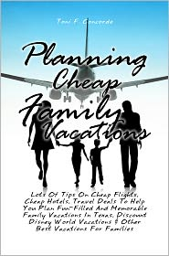 Toni F. Concorde - Planning Cheap Family Vacations: Lots Of Tips On Cheap Flights, Cheap Hotels, Travel Deals To Help You Plan Fun-Filled And Memor