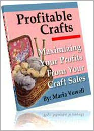 Maria Vowell - Profitable Crafts Book One: Maximizing Your Profits From Your Craft Sales - Deciding What Types Of products To Create, Pricing Y
