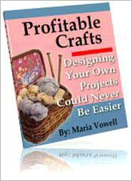 Maria Vowell - Profitable Crafts Book Three: Designing Your Own Projects Could Never Be Easier - Seeing Things With New Eyes, Simple Ways To De