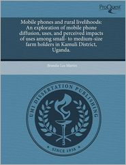 mobile phones and rural livelihoods: an exploration of mobile phone diffusion, uses, and perceived impacts of uses among small- to medium-size farm holders in kamuli district, uganda.