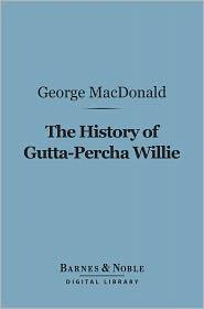 George MacDonald - The History of Gutta-Percha Willie (Barnes & Noble Digital Library)