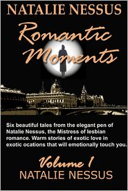 Natalie Nessus - Natalie Nessus Romantic Moments Volume 1: Six beautiful tales from the elegant pen of Natalie Nessus, : the Mistress of lesbian