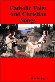 Dorothy L. Sayers - Catholic Tales and Christian Songs