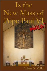 Adam S. Miller - Is the New Mass of Pope Paul VI Invalid