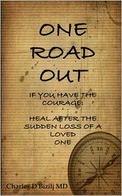 Charles D. Bizilj MD - One Road Out: If You Have the Courage: Heal after the Sudden Loss of a Loved One