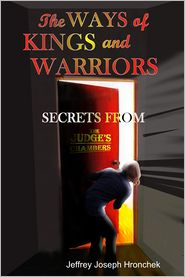 Jeffrey Joseph Hronchek - The Ways of Kings and Warriors: Secrets from the Judge's Chambers