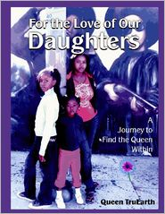 Queen Queen TruEarth - For the Love of Our Daughters: A Journey Find the Queen Within
