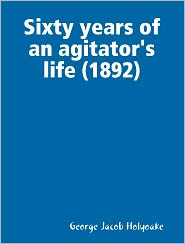 George Jacob Holyoake - Sixty years of an agitator's life (1892)