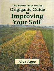 Alva Agee - The Better Days Books Origiganic Guide to Improving Your Soil