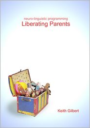 Keith Gilbert - Neuro-Linguistic Programming : Liberating Parents: Linguistic Programming: Liberating Parents