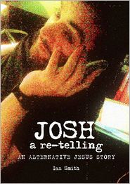 Ian Smith - Josh: A Re-Telling: An Alternative Jesus Story