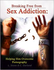 C. Darland L. Stone - Breaking Free from Sex Addiction: Helping Him Overcome Pornography