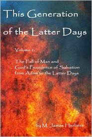 M. James Herbers - This Generation of the Latter Days: Volume 2: The Fall of Man and God's Providence of Salvation from Adam to the Latter Days