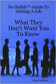 Jason LeBlanc - No Bullsh** Guide to Getting a Job : What They Don't Want You to Know