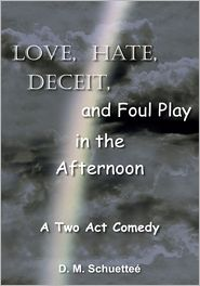 D. M. Schuetteé - Love, Hate, Deceit, and Foul Play in the Afternoon: A Two Act Comedy