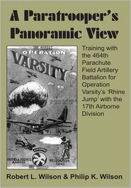 Robert L. Wilson & Philip K. Wilson - A Paratrooper's Panoramic View: Training with the 464th Parachute Field Artillery Battalion for Operation Varsity's 'Rhine Jump'