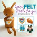 Book Cover Image. Title: Heart-Felt Holidays:  40 Festive Felt Projects to Celebrate the Seasons, Author: by Amanda Carestio