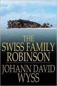 Johann David Wyss - The Swiss Family Robinson: Or Adventures In A Desert Island