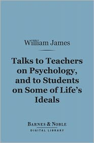 William James - Talks to Teachers on Psychology, and to Students on Some of Life's Ideals (Barnes & Noble Digital Library)