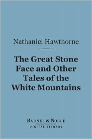 Nathaniel Hawthorne - The Great Stone Face and Other Tales of the White Mountains (Barnes & Noble Digital Library)