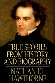 Nathaniel Hawthorne - True Stories from History and Biography