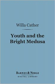 Willa Cather - Youth and the Bright Medusa (Barnes & Noble Digital Library)