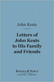 Sidney Colvin (Editor) John Keats - Letters of John Keats to his Family and Friends (Barnes & Noble Digital Library)