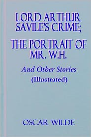 Oscar Wilde - Lord Arthur Savile's Crime; The Portrait of Mr. W.H. And Other Stories (Illustrated)