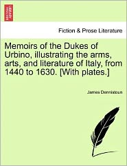 Memoirs of the Dukes of Urbino, Illustrating the Arms, Arts, and Literature of Italy, from 1440 to 1630. [With Plates.]