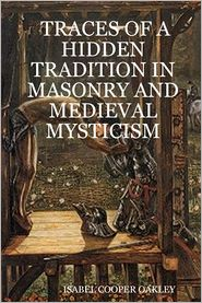 Isabel Cooper Oakley - Traces Of A Hidden Tradition In Masonry And Medieval Mysticism