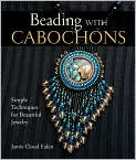 Book Cover Image. Title: Beading with Cabochons:  Simple Techniques for Beautiful Jewelry, Author: by Jamie Cloud Eakin