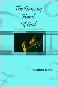 Heather Clark - The Dancing Hand of God: Dance in the Presense of the King