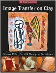 Book Cover Image. Title: Image Transfer on Clay:  Screen, Relief, Decal & Monoprint Techniques, Author: by Paul Andrew Wandless