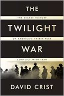 Book Cover Image. Title: The Twilight War:  The Secret History of America's Thirty-Year Conflict with Iran, Author: David Crist