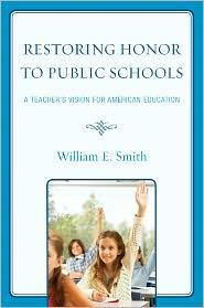 William E.  Smith - Restoring Honor to Public Schools: A Teacher's Vision for American Education