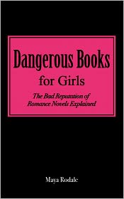 Maya Rodale - Dangerous Books For Girls: The Bad Reputation Of Romance Novels Explained