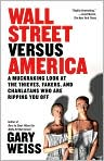 Book Cover Image. Title: Wall Street Versus America:  A Muckraking Look at the Thieves, Fakers, and Charlatans Who Are Ripping You Off, Author: by Gary Weiss