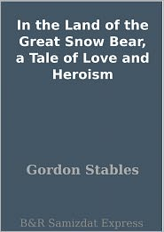 Gordon Stables - In the Land of the Great Snow Bear, a Tale of Love and Heroism