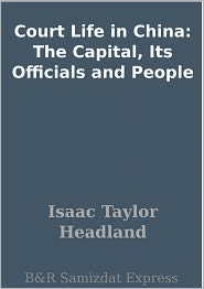 Isaac Taylor Headland - Court Life in China: The Capital, Its Officials and People