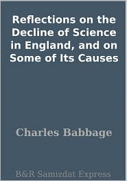 Charles Babbage - Reflections on the Decline of Science in England, and on Some of Its Causes