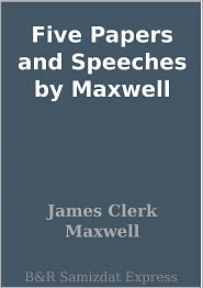 James Clerk Maxwell - Five Papers and Speeches by Maxwell